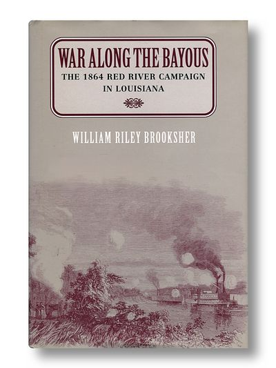 War Along the Bayous: The 1864 Red River Campaign in Louisiana, William Riley Brooksher