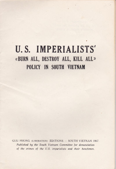 "U.S. IMPERIALISTS' ""BURN ALL, DESTROY ALL, KILL ALL"" POLICY IN SOUTH VIETNAM. (Cover title)., South Vietnam Committee for Denunciation of the Crimes of the U.S. Imperialists."