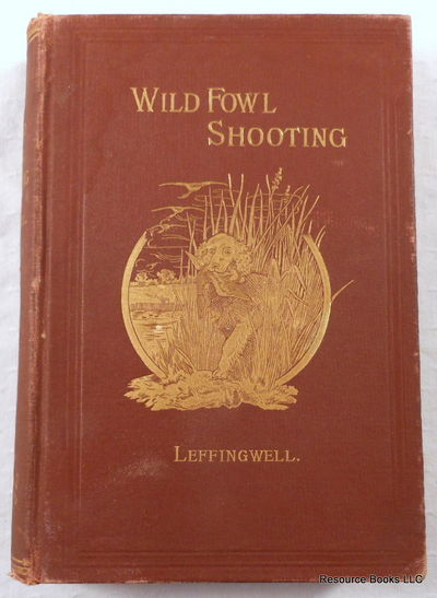Wild Fowl Shooting.  Containing Scientific and Practical Descriptions of Wild Fowl: Their Resorts, Habits, Flights and the Most Successful Method of Hunting Them, Leffingwell, William Bruce