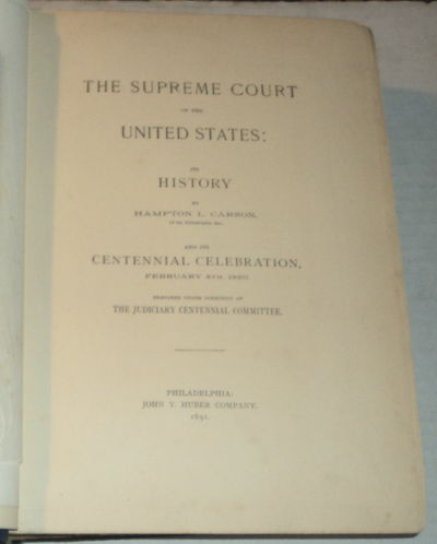 THE SUPREME COURT OF THE UNITED STATES: ITS HISTORY by HAMPTON L. CARSON, of the Philadelphia Bar, and ITS CENTENNIAL CELEBRATION February 4th, 1890. Prepared under the Direction of the Judiciary Centennial Committee., Carson, Hampton L.