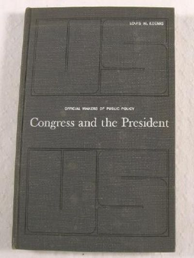 Congress and the President.  Official Makers of Public Policy, Koenig, Louis W.