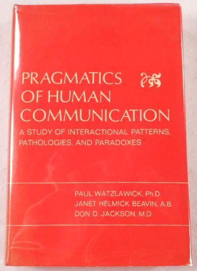 Pragmatics of Human Communication. A Study of Interactional Patterns, Pathologies, and Paradoxes, Paul Watzlawick, Janet Helmick Beavin, Don D. Jackson
