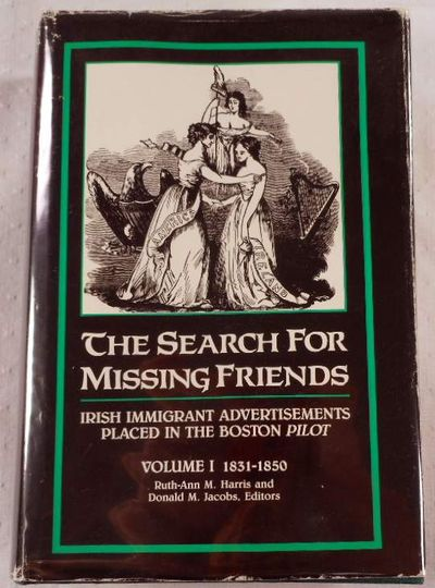 The Search for Missing Friends. Volume I: 1831-1850. Irish Immigrant Advertisements Placed in the Boston Pilot, Ruth-Ann M. Harris and Donald M. Jacobs, Editors