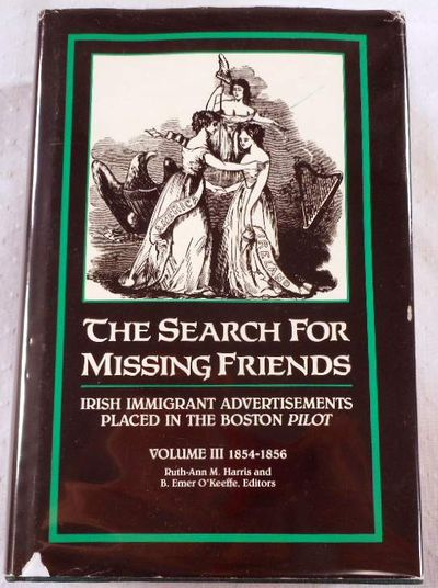 The Search for Missing Friends. Volume III: 1854-1856. Irish Immigrant Advertisements Placed in the Boston Pilot, Ruth-Ann M. Harris and Donald M. Jacobs, Editors