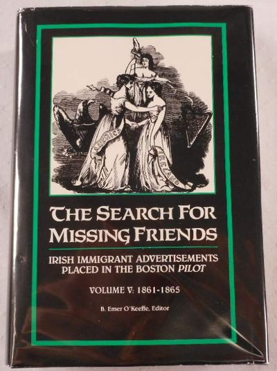 The Search for Missing Friends. Volume V: 1861-1865. Irish Immigrant Advertisements Placed in the Boston Pilot, Ruth-Ann M. Harris and Donald M. Jacobs, Editors
