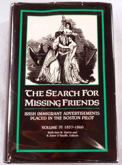 The Search for Missing Friends. Volume IV: 1857-1860. Irish Immigrant Advertisements Placed in the Boston Pilot, Ruth-Ann M. Harris and Donald M. Jacobs, Editors