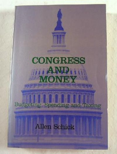 Congress and Money: Budgeting, Spending and Taxing, Schick, Allen